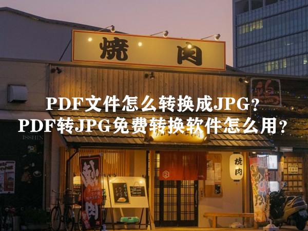 PDF文件怎么转换成JPG?PDF转JPG免费转换软件怎么用?