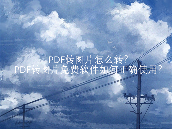 PDF转图片怎么转?PDF转图片的免费软件如何正确使用?