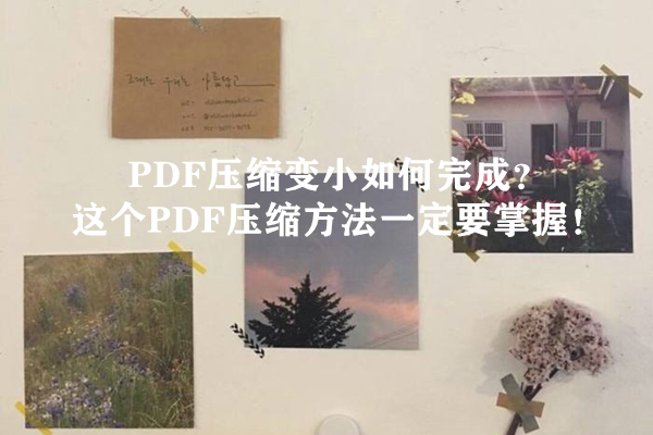 PDF压缩变小如何完成?这个PDF压缩方法一定要掌握!