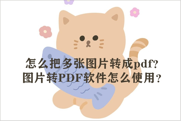 怎么把多张图片转成pdf?图片转PDF软件怎么使用?