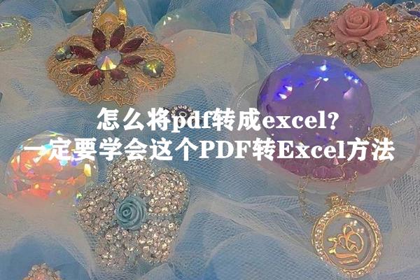 怎么将pdf转成excel? 一定要学会这个PDF转Excel方法