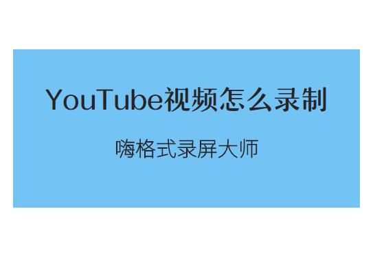 YouTube视频怎么录制?油管视频录制方法