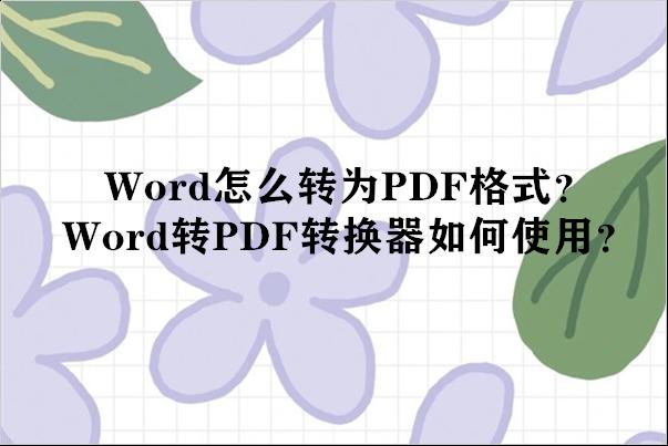 Word怎么转为PDF格式?Word转PDF转换器如何使用?