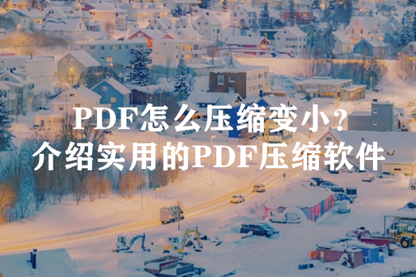 PDF怎么压缩变小?介绍实用的PDF压缩软件