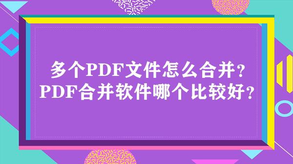 多个PDF文件怎么合并?PDF合并软件哪个比较好?
