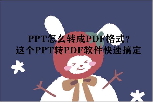PPT怎么转成PDF格式?这个PPT转PDF软件快速搞定