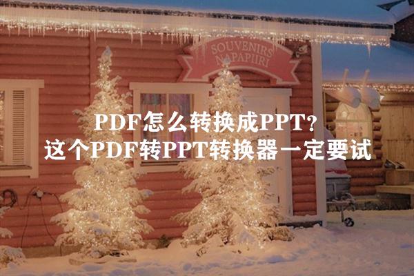 PDF怎么转换成PPT?这个PDF转PPT转换器一定要试
