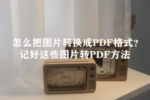 怎么把图片转换成PDF格式?记好这些图片转PDF方法