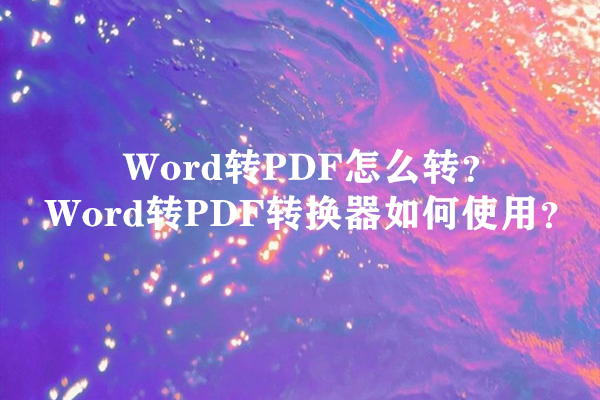Word转PDF怎么转?Word转PDF转换器如何使用?