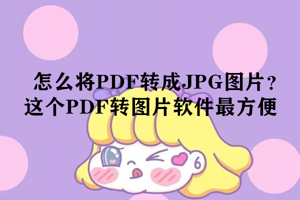 怎么将PDF转成JPG图片?这个PDF转图片软件最方便