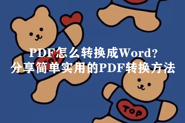 PDF怎么转换成Word?分享简单实用的PDF转换方法