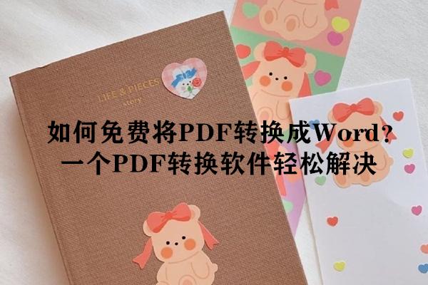 如何免费将PDF转换成Word?一个PDF转换软件轻松解决