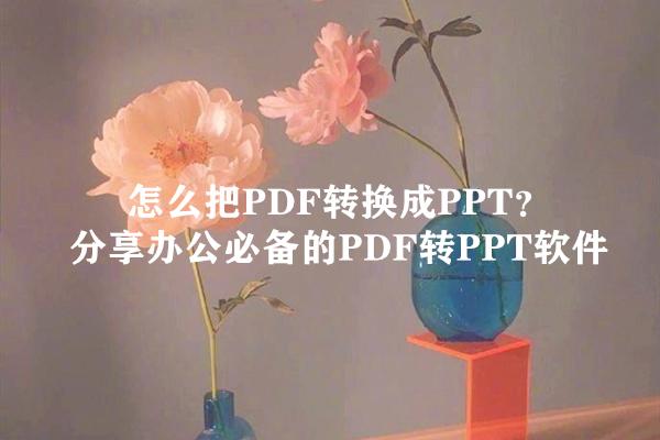 怎么把PDF转换成PPT?分享办公必备的PDF转PPT软件