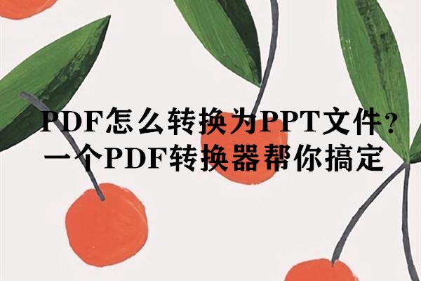 PDF怎么转换为PPT文件?一个PDF转换器帮你搞定