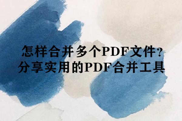 怎样合并多个PDF文件?分享实用的PDF合并工具