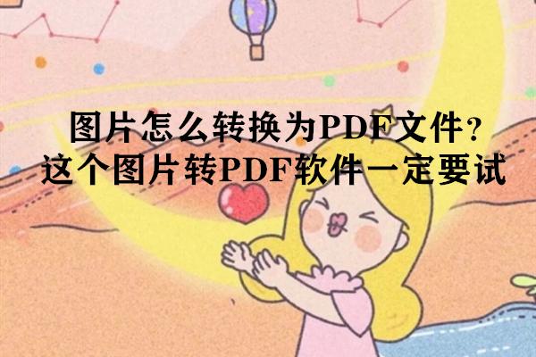 图片怎么转换为PDF文件?这个图片转PDF软件一定要试