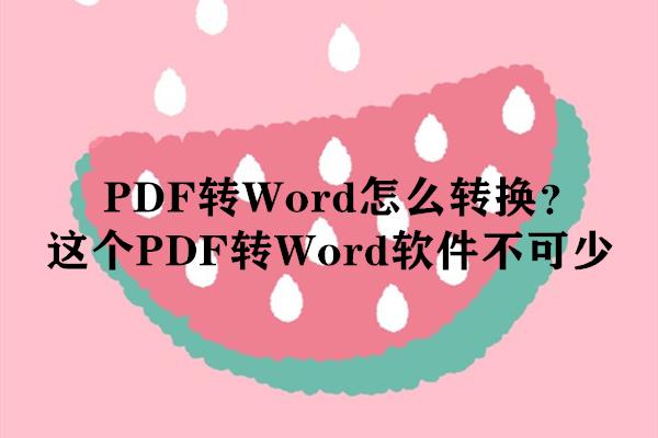 PDF转Word怎么转换?这个PDF转Word软件不可少