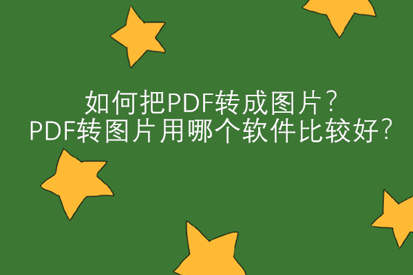 如何把PDF转成图片?PDF转图片用哪个软件比较好?