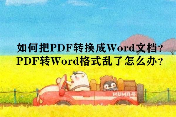 如何把PDF转换成Word文档?PDF转Word格式乱了怎么办?