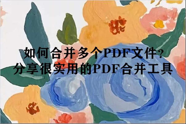 如何合并多个PDF文件?分享很实用的PDF合并工具