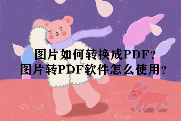 图片如何转换成PDF?图片转PDF软件怎么使用?