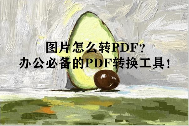 图片怎么转PDF?办公必备的PDF转换工具!