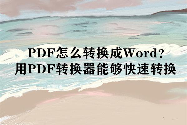 PDF怎么转换成Word?用PDF转换器能够快速转换