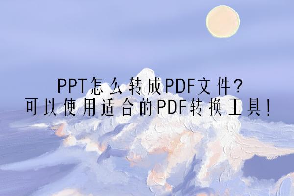 PPT怎么转成PDF文件?可以使用适合的PDF转换工具!