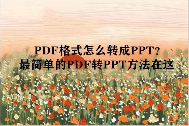 PDF格式怎么转成PPT?最简单的PDF转PPT方法在这