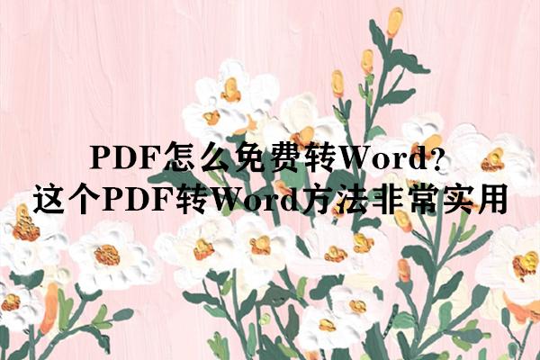 PDF怎么免费转Word?这个PDF转Word方法非常实用
