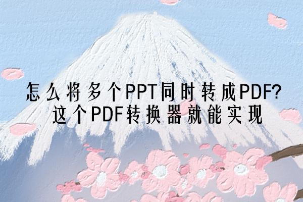 怎么将多个PPT同时转成PDF?这个PDF转换器就能实现