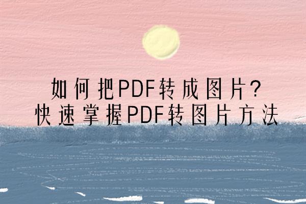 如何把PDF转成图片?快速掌握PDF转图片方法