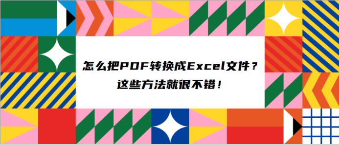 怎么把PDF转换成Excel文件?这些方法就很不错!