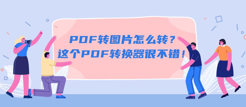 PDF转图片怎么转?这个PDF转换器很不错!