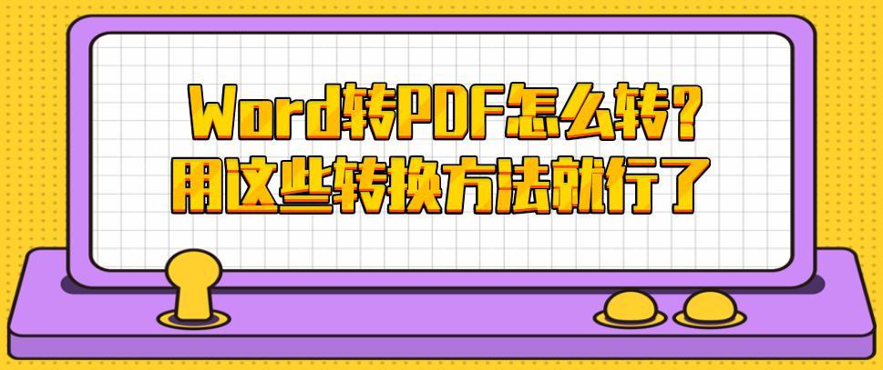 Word转PDF怎么转?用这些转换方法就行了