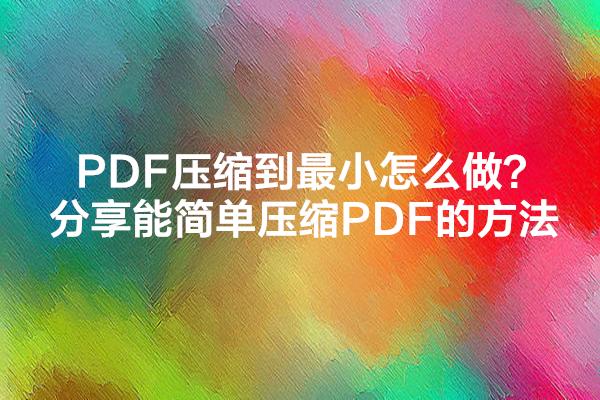 PDF压缩到最小怎么做?分享能简单压缩PDF的方法