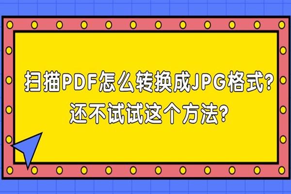 扫描PDF怎么转换成JPG格式?还不试试这个方法?