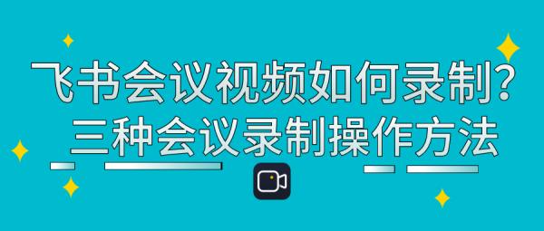 飞书会议视频如何录制?三种会议录制操作方法